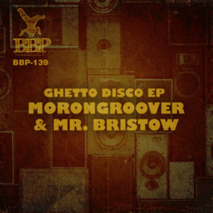 BBP-139: Morongroover & Mr. Bristow – Ghetto Disco EP